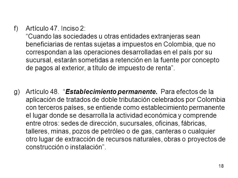 f) Artículo 47. Inciso 2: Cuando las sociedades u otras entidades extranjeras sean. beneficiarias de rentas sujetas a impuestos en Colombia, que no.
