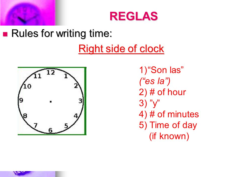 REGLAS Rules for writing time: Right side of clock Son las ( es la )