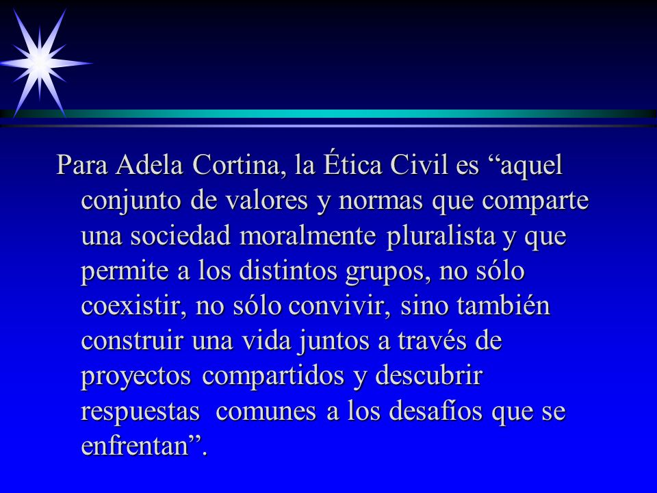 Para Adela Cortina, la Ética Civil es aquel conjunto de valores y normas que comparte una sociedad moralmente pluralista y que permite a los distintos grupos, no sólo coexistir, no sólo convivir, sino también construir una vida juntos a través de proyectos compartidos y descubrir respuestas comunes a los desafíos que se enfrentan .