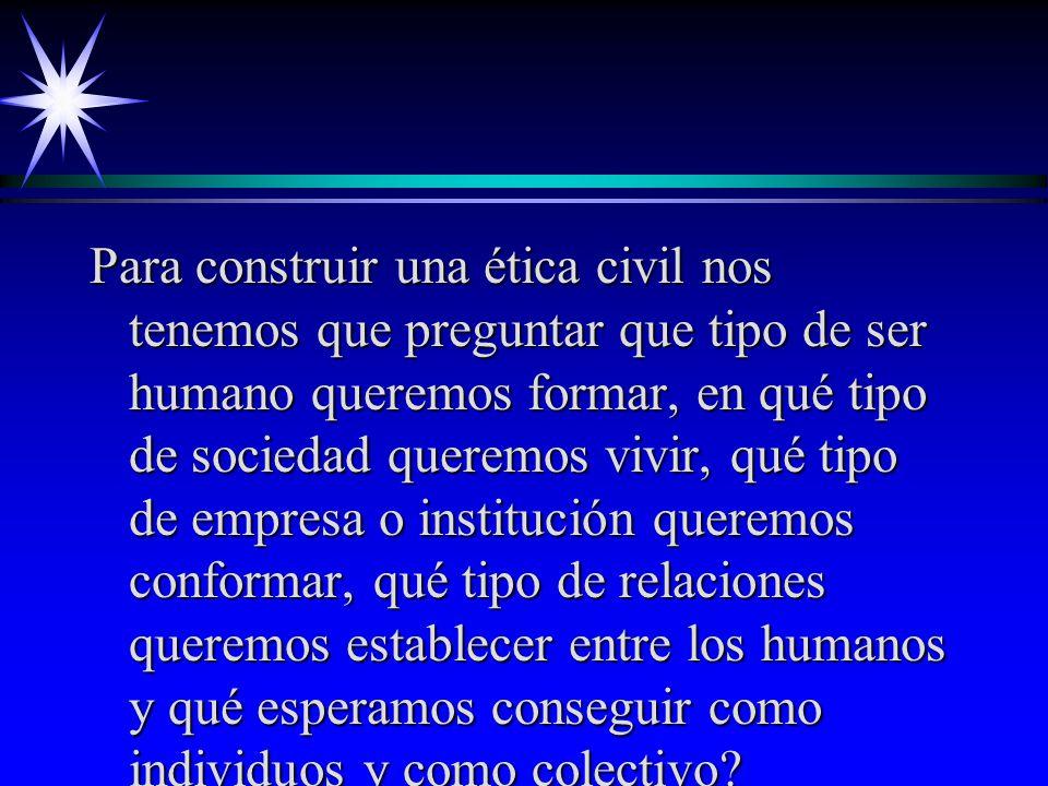 Para construir una ética civil nos tenemos que preguntar que tipo de ser humano queremos formar, en qué tipo de sociedad queremos vivir, qué tipo de empresa o institución queremos conformar, qué tipo de relaciones queremos establecer entre los humanos y qué esperamos conseguir como individuos y como colectivo
