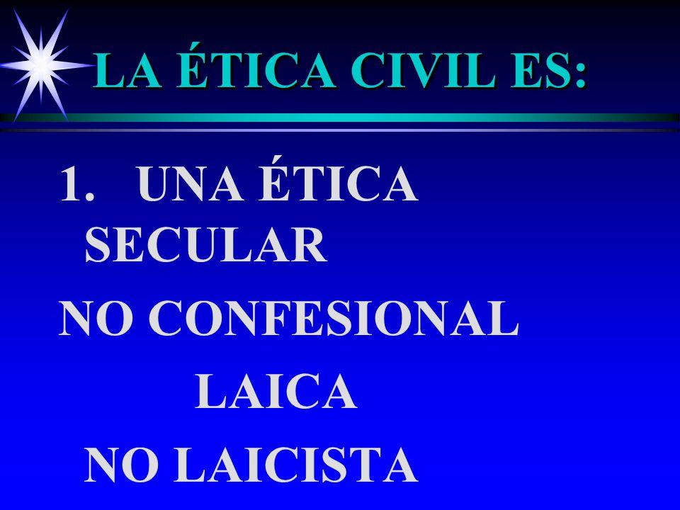 LA ÉTICA CIVIL ES: 1. UNA ÉTICA SECULAR NO CONFESIONAL LAICA NO LAICISTA