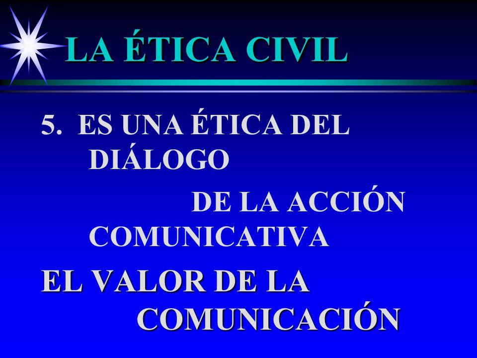 LA ÉTICA CIVIL EL VALOR DE LA COMUNICACIÓN 5. ES UNA ÉTICA DEL DIÁLOGO