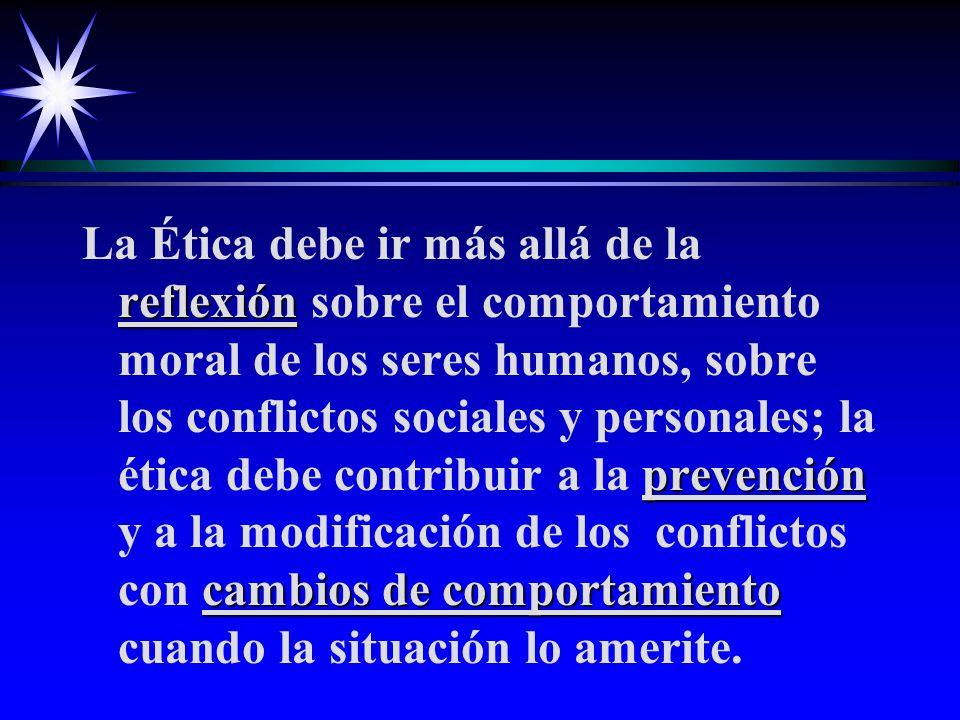 La Ética debe ir más allá de la reflexión sobre el comportamiento moral de los seres humanos, sobre los conflictos sociales y personales; la ética debe contribuir a la prevención y a la modificación de los conflictos con cambios de comportamiento cuando la situación lo amerite.