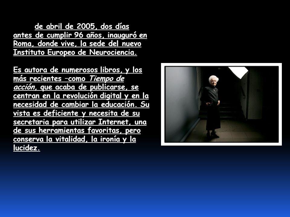 El 20 de abril de 2005, dos días antes de cumplir 96 años, inauguró en Roma, donde vive, la sede del nuevo Instituto Europeo de Neurociencia.