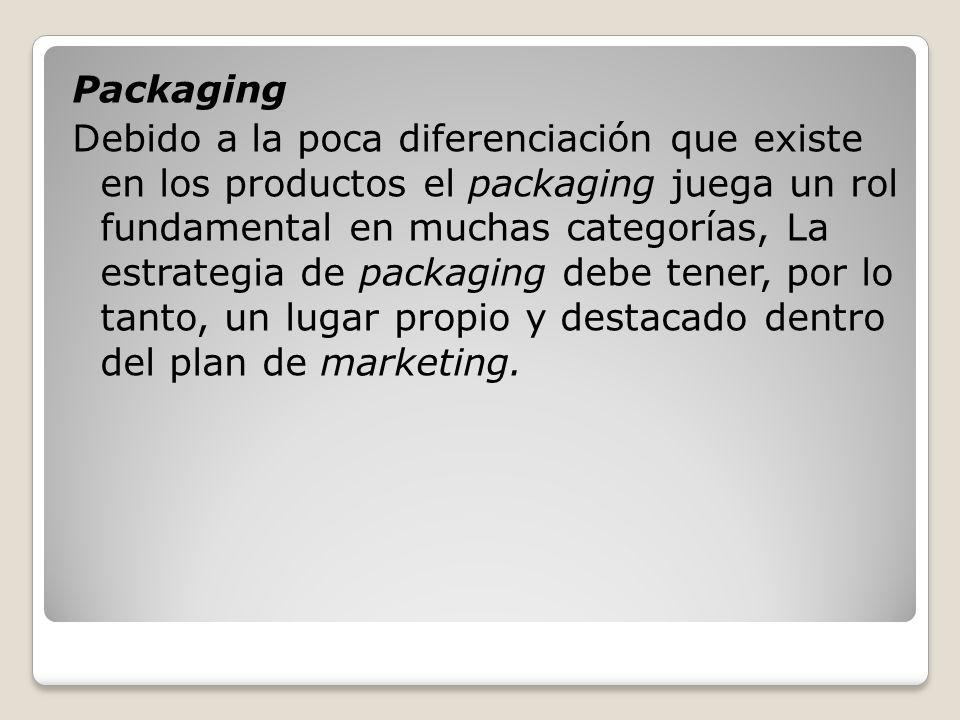 Packaging Debido a la poca diferenciación que existe en los productos el packaging juega un rol fundamental en muchas categorías, La estrategia de packaging debe tener, por lo tanto, un lugar propio y destacado dentro del plan de marketing.