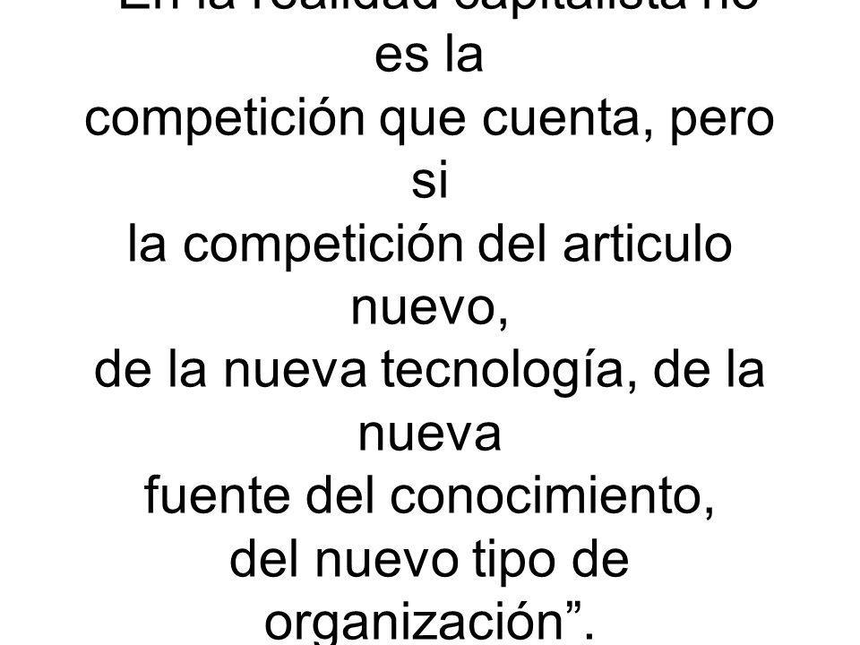 En la realidad capitalista no es la competición que cuenta, pero si la competición del articulo nuevo, de la nueva tecnología, de la nueva fuente del conocimiento, del nuevo tipo de organización .