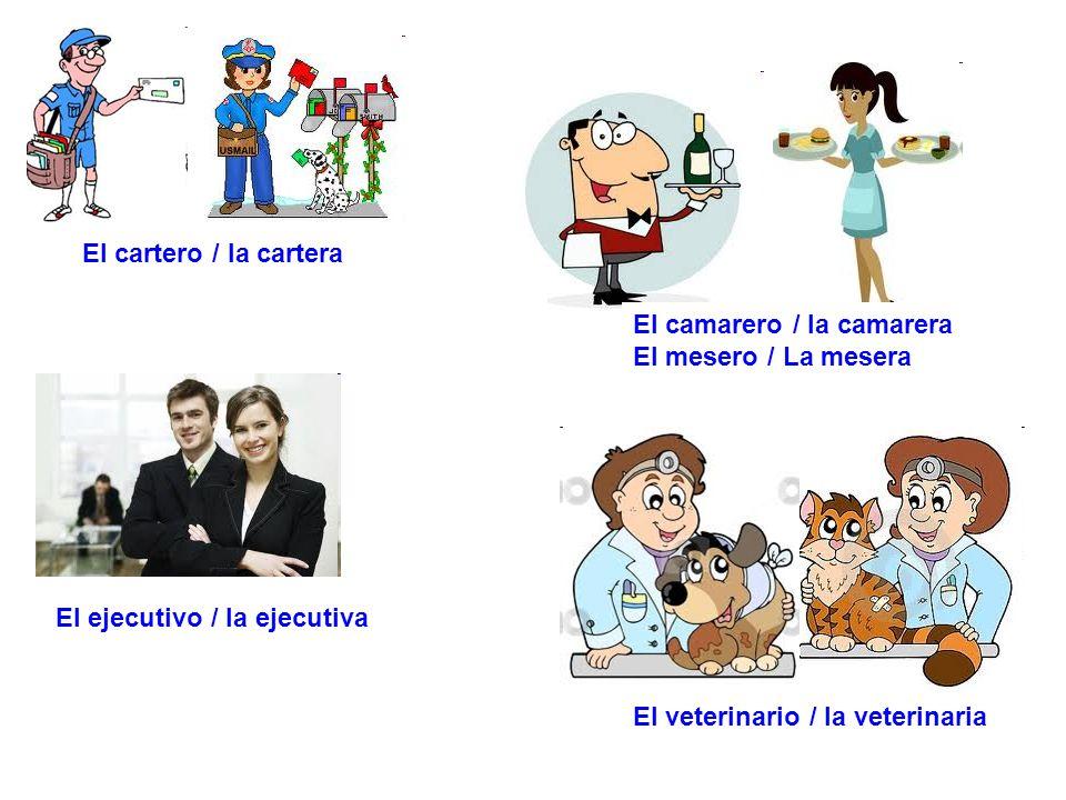 El cartero / la cartera El camarero / la camarera. El mesero / La mesera. El ejecutivo / la ejecutiva.