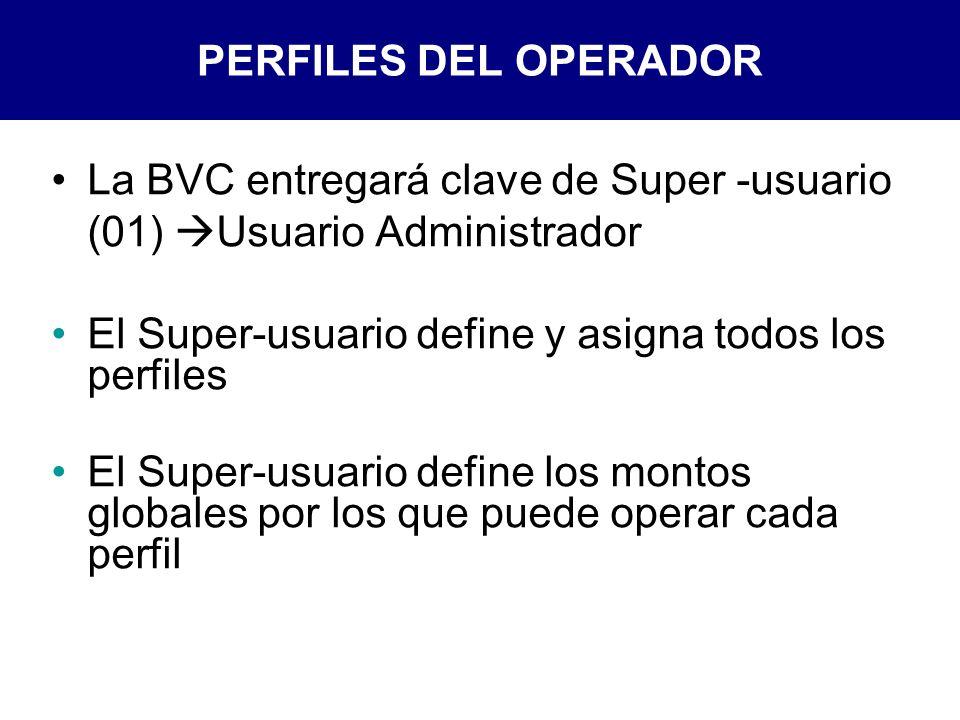 PERFILES DEL OPERADOR La BVC entregará clave de Super -usuario (01) Usuario Administrador. El Super-usuario define y asigna todos los perfiles.