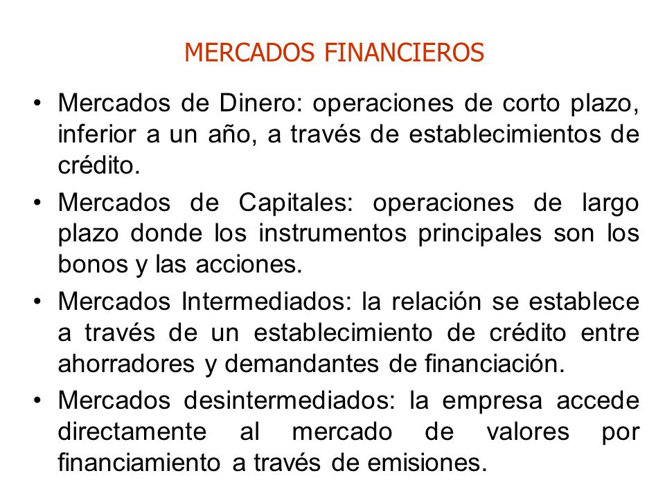 MERCADOS FINANCIEROS Mercados de Dinero: operaciones de corto plazo, inferior a un año, a través de establecimientos de crédito.