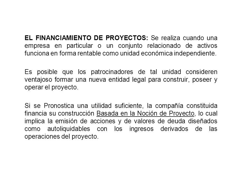 EL FINANCIAMIENTO DE PROYECTOS: Se realiza cuando una empresa en particular o un conjunto relacionado de activos funciona en forma rentable como unidad económica independiente.