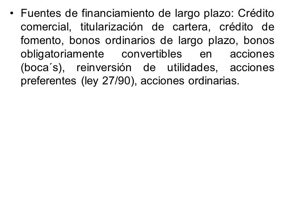 Fuentes de financiamiento de largo plazo: Crédito comercial, titularización de cartera, crédito de fomento, bonos ordinarios de largo plazo, bonos obligatoriamente convertibles en acciones (boca´s), reinversión de utilidades, acciones preferentes (ley 27/90), acciones ordinarias.