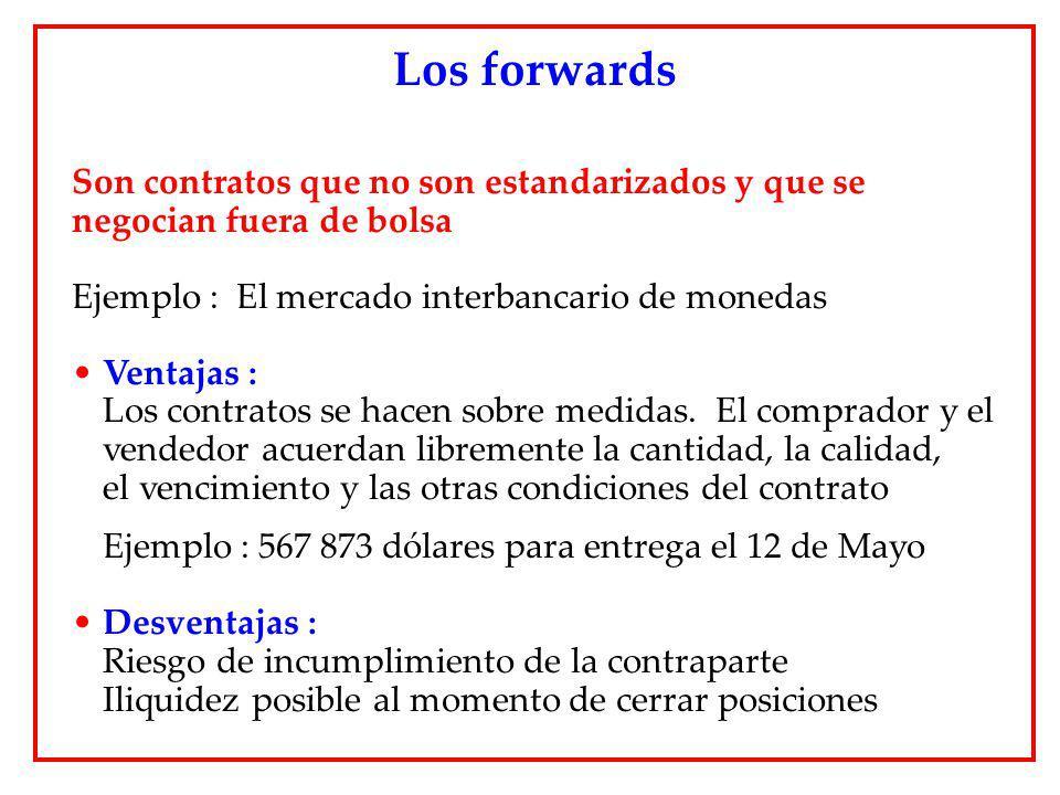 Los forwards Son contratos que no son estandarizados y que se negocian fuera de bolsa. Ejemplo : El mercado interbancario de monedas.