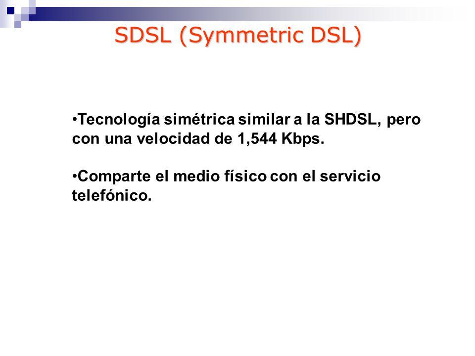 SDSL (Symmetric DSL) Tecnología simétrica similar a la SHDSL, pero con una velocidad de 1,544 Kbps.
