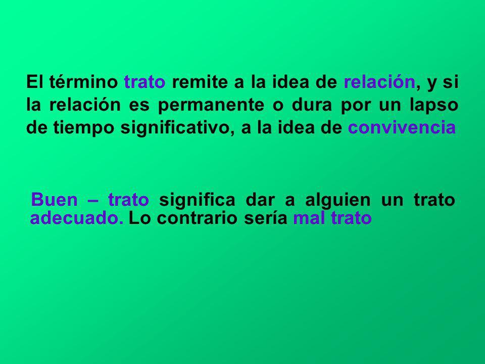 El término trato remite a la idea de relación, y si la relación es permanente o dura por un lapso de tiempo significativo, a la idea de convivencia