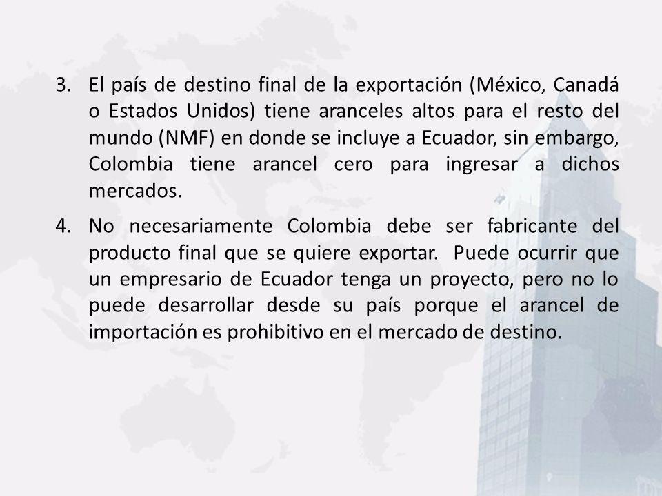 El país de destino final de la exportación (México, Canadá o Estados Unidos) tiene aranceles altos para el resto del mundo (NMF) en donde se incluye a Ecuador, sin embargo, Colombia tiene arancel cero para ingresar a dichos mercados.