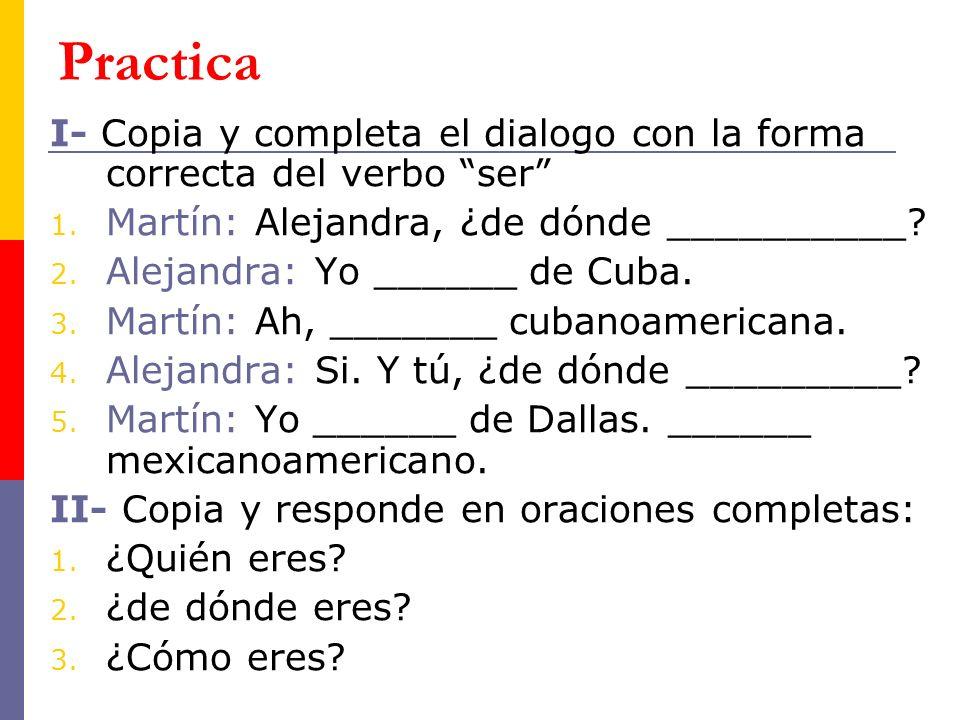 Practica I- Copia y completa el dialogo con la forma correcta del verbo ser Martín: Alejandra, ¿de dónde __________