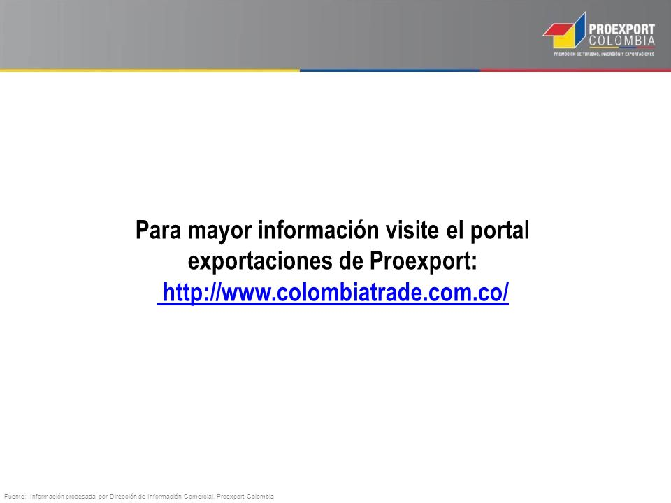 Para mayor información visite el portal exportaciones de Proexport: http://www.colombiatrade.com.co/