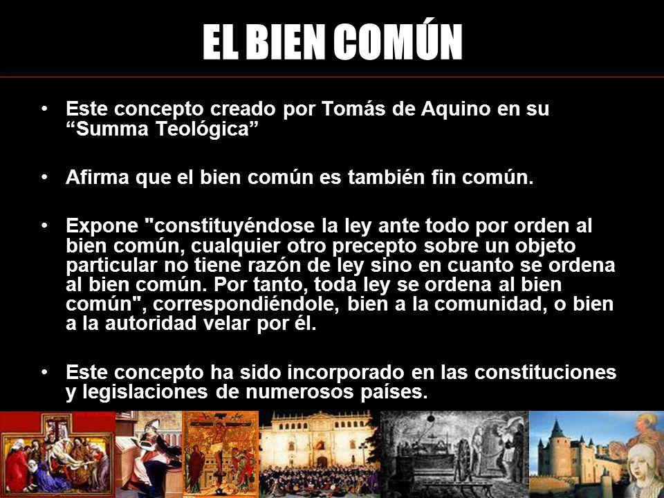 EL BIEN COMÚN Este concepto creado por Tomás de Aquino en su Summa Teológica Afirma que el bien común es también fin común.