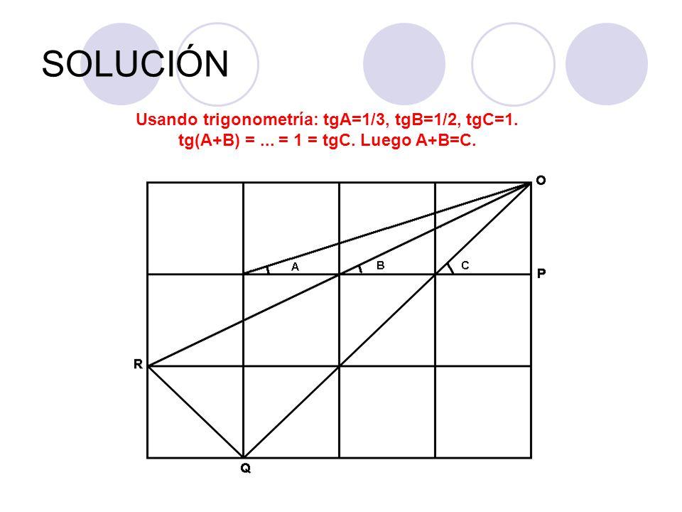 SOLUCIÓN Usando trigonometría: tgA=1/3, tgB=1/2, tgC=1. tg(A+B) = ... = 1 = tgC. Luego A+B=C.