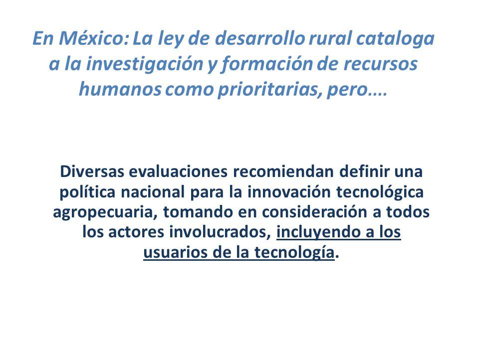 En México: La ley de desarrollo rural cataloga a la investigación y formación de recursos humanos como prioritarias, pero....