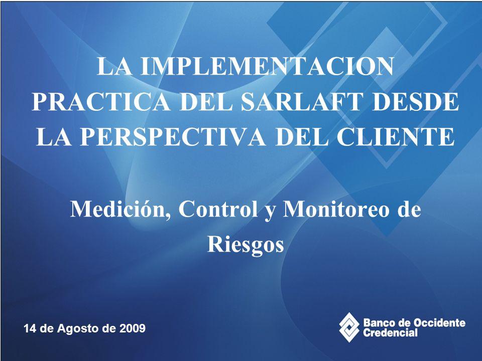 LA IMPLEMENTACION PRACTICA DEL SARLAFT DESDE LA PERSPECTIVA DEL CLIENTE Medición, Control y Monitoreo de Riesgos