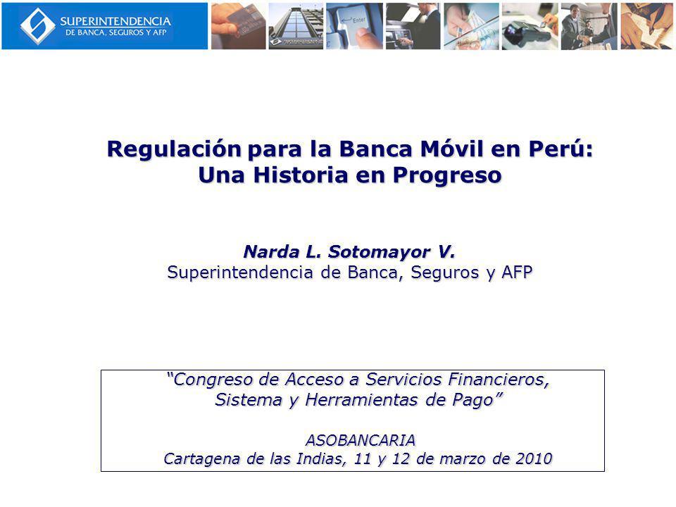 Regulación para la Banca Móvil en Perú: Una Historia en Progreso Narda L. Sotomayor V. Superintendencia de Banca, Seguros y AFP