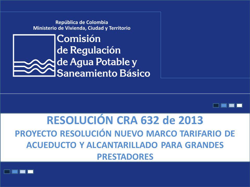RESOLUCIÓN CRA 632 de 2013 PROYECTO RESOLUCIÓN NUEVO MARCO TARIFARIO DE ACUEDUCTO Y ALCANTARILLADO PARA GRANDES PRESTADORES