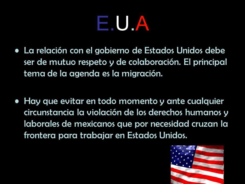 E.U.A La relación con el gobierno de Estados Unidos debe ser de mutuo respeto y de colaboración. El principal tema de la agenda es la migración.