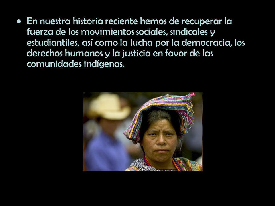 En nuestra historia reciente hemos de recuperar la fuerza de los movimientos sociales, sindicales y estudiantiles, así como la lucha por la democracia, los derechos humanos y la justicia en favor de las comunidades indígenas.