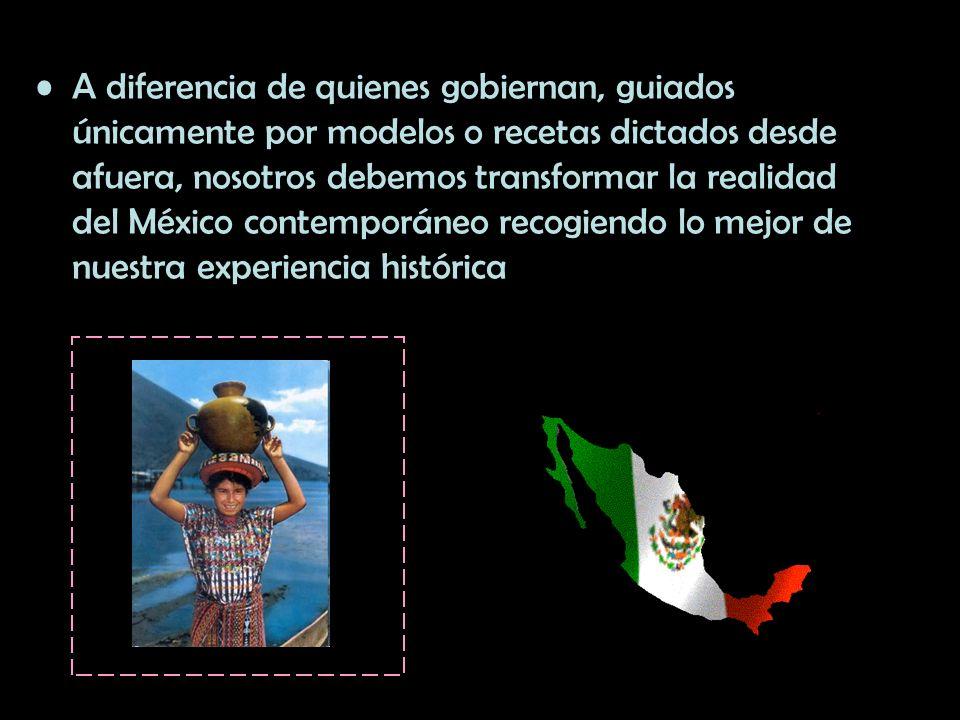 A diferencia de quienes gobiernan, guiados únicamente por modelos o recetas dictados desde afuera, nosotros debemos transformar la realidad del México contemporáneo recogiendo lo mejor de nuestra experiencia histórica