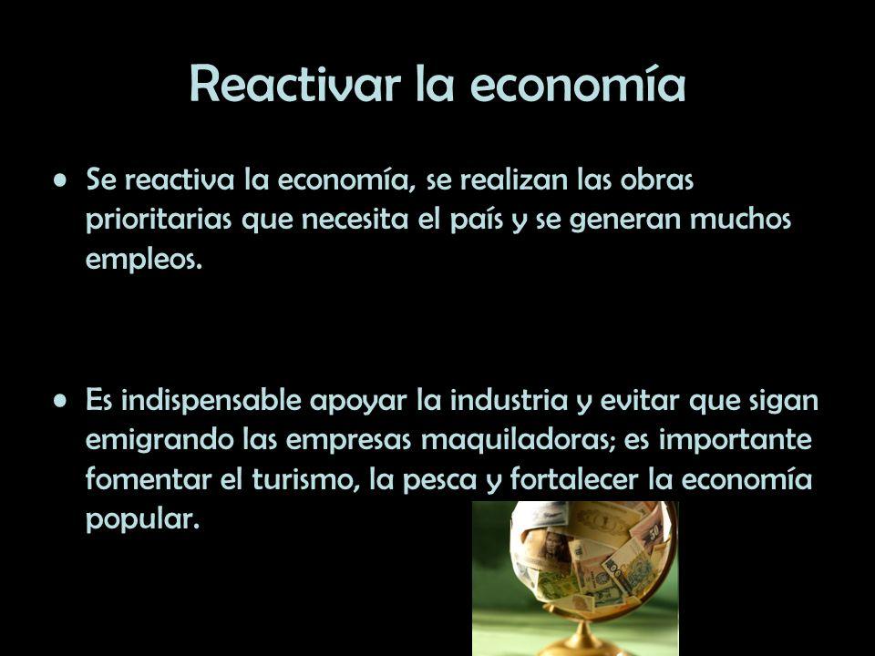 Reactivar la economía Se reactiva la economía, se realizan las obras prioritarias que necesita el país y se generan muchos empleos.