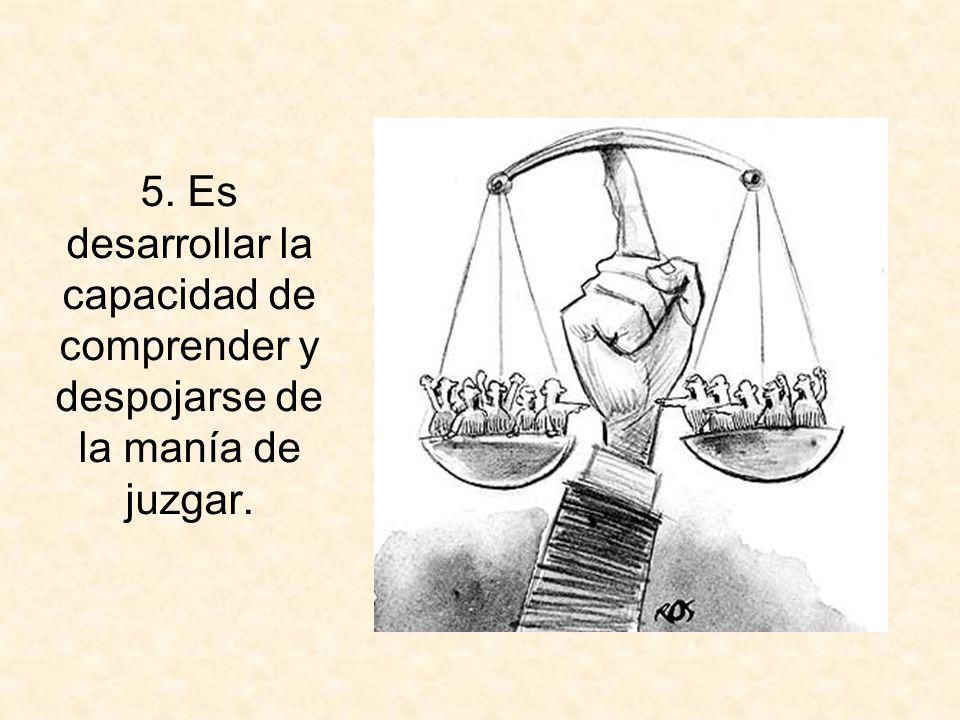 5. Es desarrollar la capacidad de comprender y despojarse de la manía de juzgar.