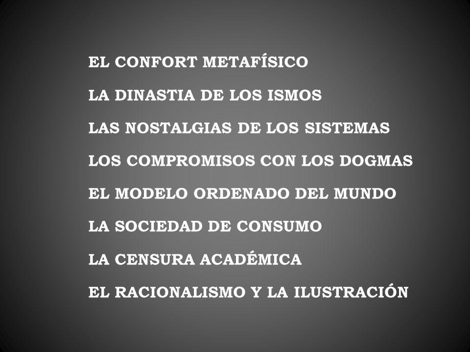 EL CONFORT METAFÍSICO LA DINASTIA DE LOS ISMOS. LAS NOSTALGIAS DE LOS SISTEMAS. LOS COMPROMISOS CON LOS DOGMAS.