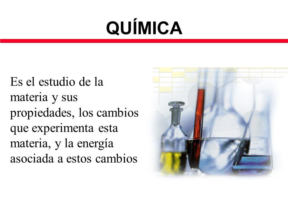 QUÍMICA Es el estudio de la materia y sus propiedades, los cambios que experimenta esta materia, y la energía asociada a estos cambios.