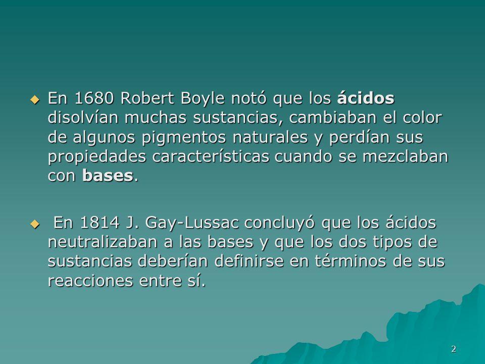En 1680 Robert Boyle notó que los ácidos disolvían muchas sustancias, cambiaban el color de algunos pigmentos naturales y perdían sus propiedades características cuando se mezclaban con bases.