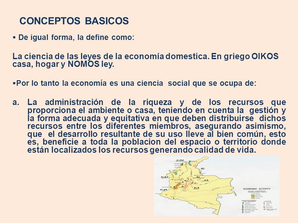 CONCEPTOS BASICOS De igual forma, la define como: La ciencia de las leyes de la economía domestica. En griego OIKOS casa, hogar y NOMOS ley.