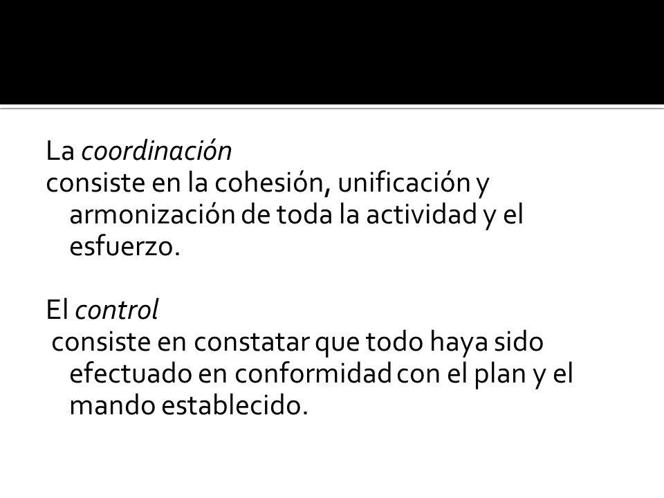 La coordinación consiste en la cohesión, unificación y armonización de toda la actividad y el esfuerzo.
