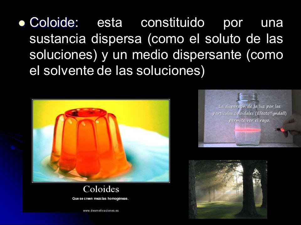 Coloide: esta constituido por una sustancia dispersa (como el soluto de las soluciones) y un medio dispersante (como el solvente de las soluciones)
