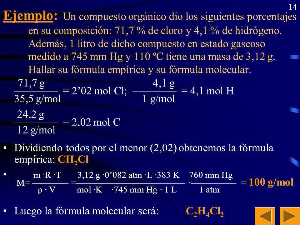Ejemplo: Un compuesto orgánico dio los siguientes porcentajes en su composición: 71,7 % de cloro y 4,1 % de hidrógeno. Además, 1 litro de dicho compuesto en estado gaseoso medido a 745 mm Hg y 110 ºC tiene una masa de 3,12 g. Hallar su fórmula empírica y su fórmula molecular.