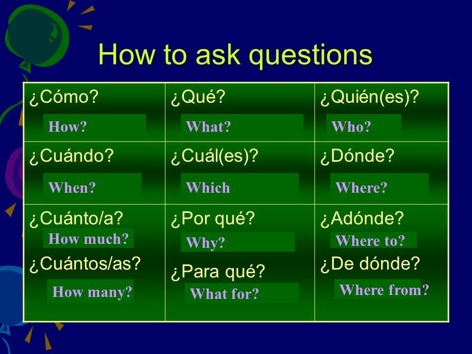 How to ask questions ¿Cómo ¿Qué ¿Quién(es) ¿Cuándo ¿Cuál(es)