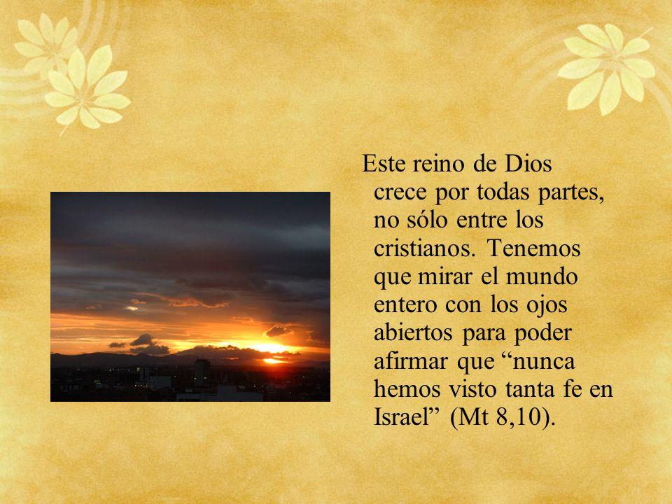Este reino de Dios crece por todas partes, no sólo entre los cristianos.