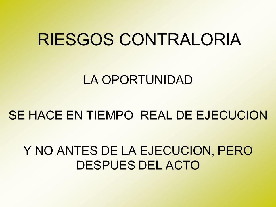 RIESGOS CONTRALORIA LA OPORTUNIDAD SE HACE EN TIEMPO REAL DE EJECUCION