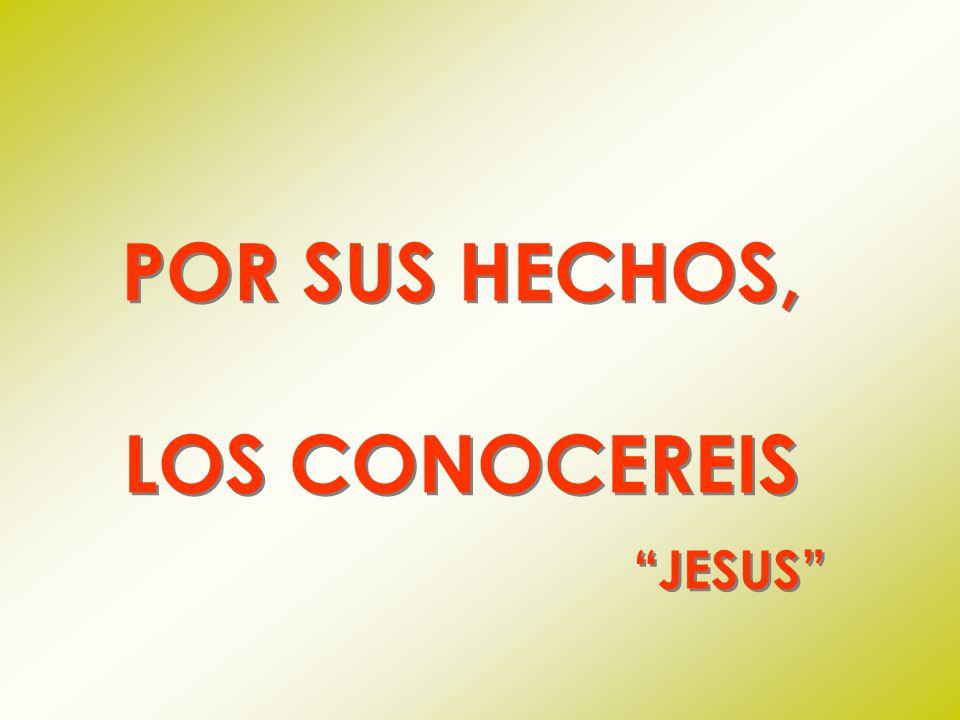 POR SUS HECHOS, LOS CONOCEREIS JESUS