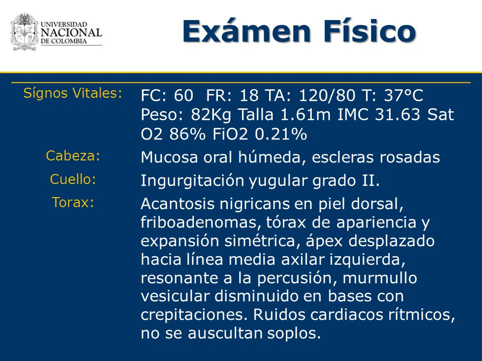 Exámen Físico Sígnos Vitales: FC: 60 FR: 18 TA: 120/80 T: 37°C Peso: 82Kg Talla 1.61m IMC 31.63 Sat O2 86% FiO2 0.21%
