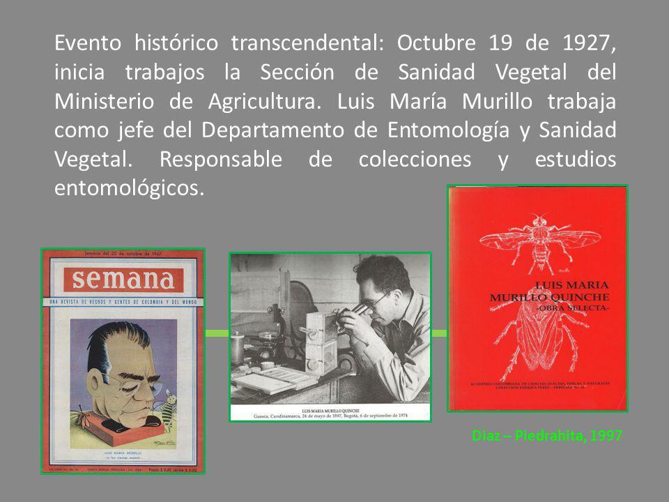 Evento histórico transcendental: Octubre 19 de 1927, inicia trabajos la Sección de Sanidad Vegetal del Ministerio de Agricultura. Luis María Murillo trabaja como jefe del Departamento de Entomología y Sanidad Vegetal. Responsable de colecciones y estudios entomológicos.