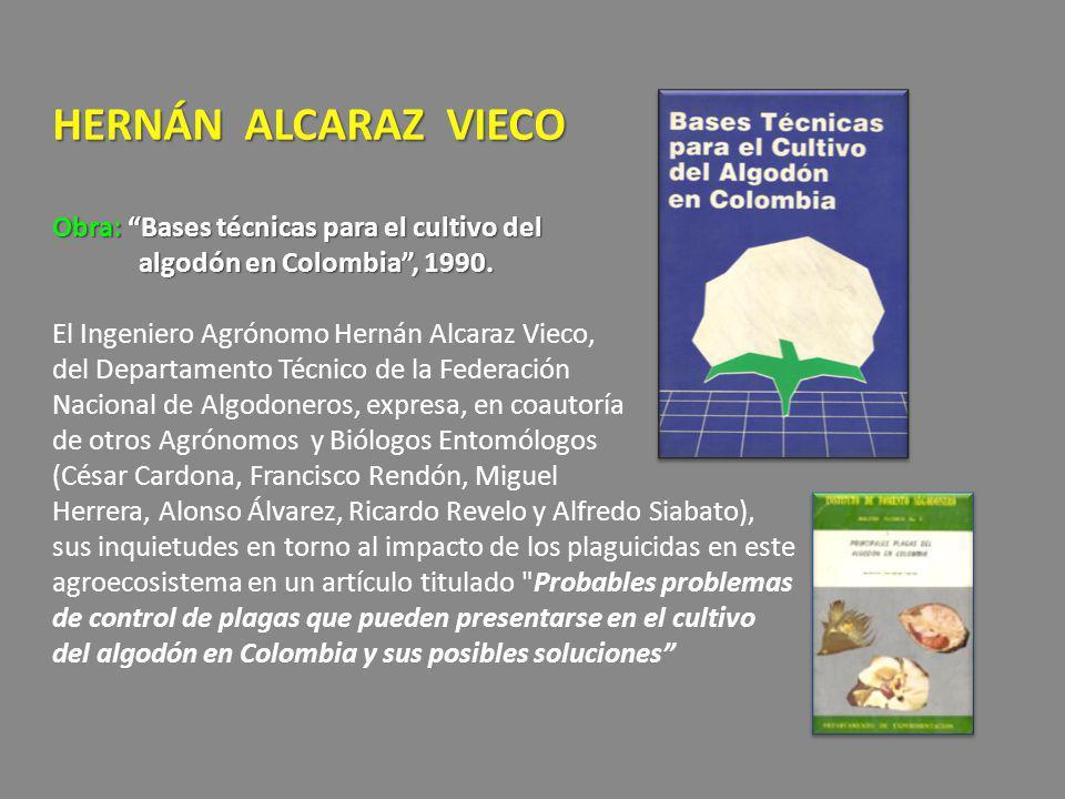 HERNÁN ALCARAZ VIECO Obra: Bases técnicas para el cultivo del algodón en Colombia , 1990.