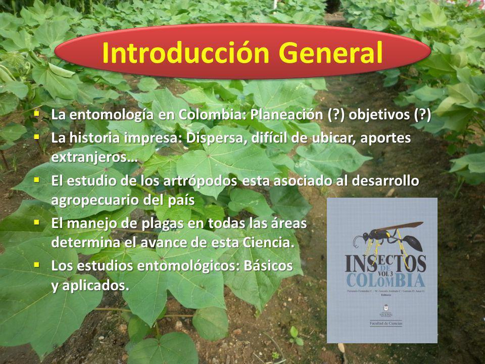 Introducción General La entomología en Colombia: Planeación ( ) objetivos ( ) La historia impresa: Dispersa, difícil de ubicar, aportes extranjeros…