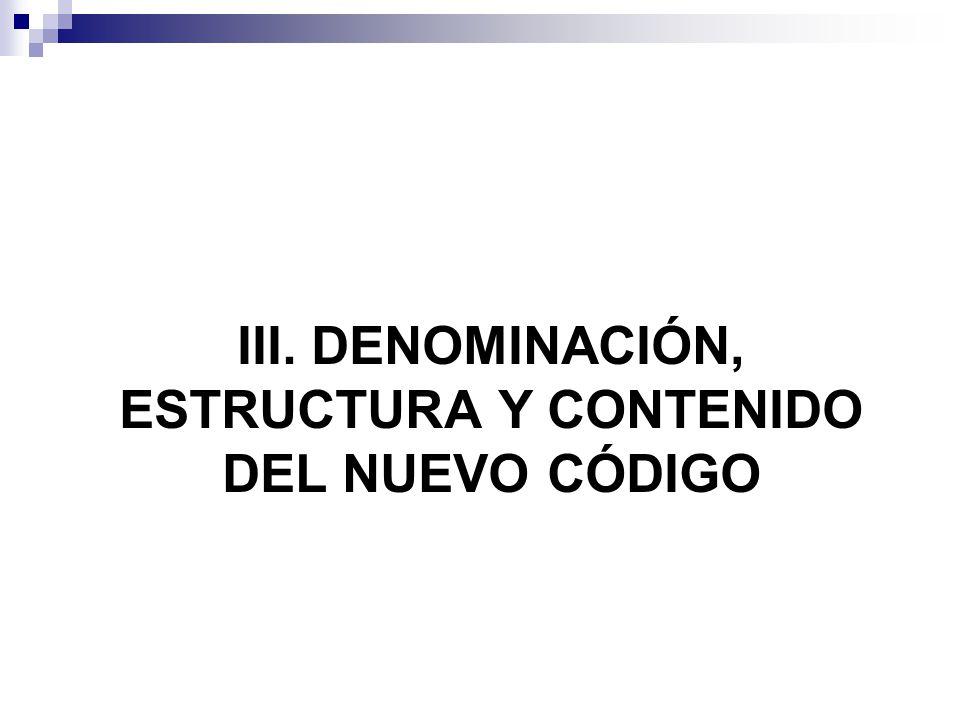 III. DENOMINACIÓN, ESTRUCTURA Y CONTENIDO DEL NUEVO CÓDIGO