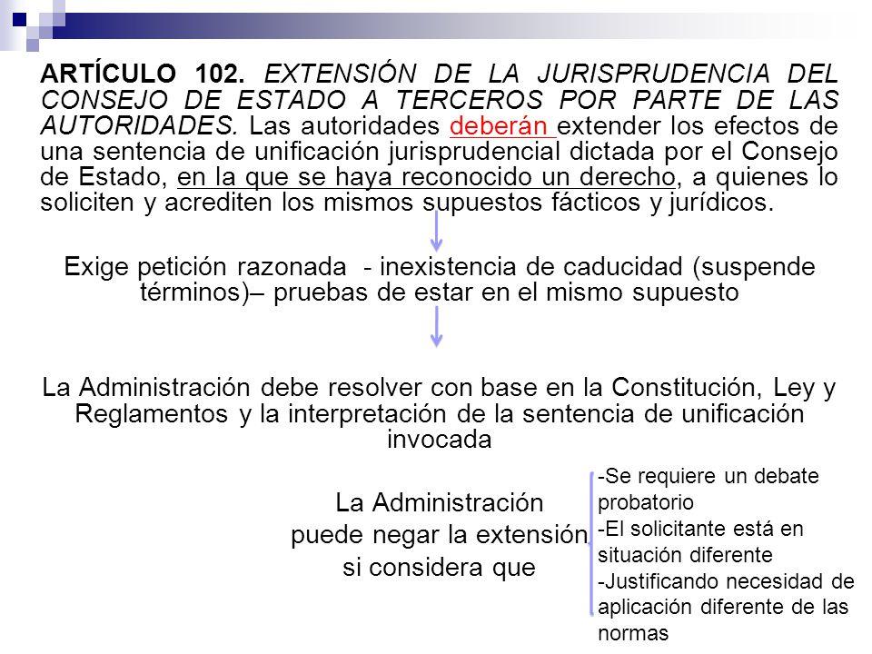 ARTÍCULO 102. EXTENSIÓN DE LA JURISPRUDENCIA DEL CONSEJO DE ESTADO A TERCEROS POR PARTE DE LAS AUTORIDADES. Las autoridades deberán extender los efectos de una sentencia de unificación jurisprudencial dictada por el Consejo de Estado, en la que se haya reconocido un derecho, a quienes lo soliciten y acrediten los mismos supuestos fácticos y jurídicos. Exige petición razonada - inexistencia de caducidad (suspende términos)– pruebas de estar en el mismo supuesto La Administración debe resolver con base en la Constitución, Ley y Reglamentos y la interpretación de la sentencia de unificación invocada La Administración puede negar la extensión si considera que