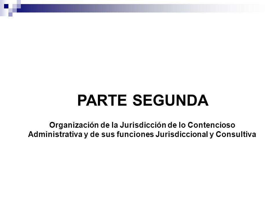 PARTE SEGUNDA Organización de la Jurisdicción de lo Contencioso Administrativa y de sus funciones Jurisdiccional y Consultiva.
